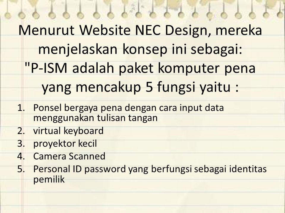 Menurut Website NEC Design, mereka menjelaskan konsep ini sebagai: P-ISM adalah paket komputer pena yang mencakup 5 fungsi yaitu : 1.Ponsel bergaya pena dengan cara input data menggunakan tulisan tangan 2.virtual keyboard 3.proyektor kecil 4.Camera Scanned 5.Personal ID password yang berfungsi sebagai identitas pemilik
