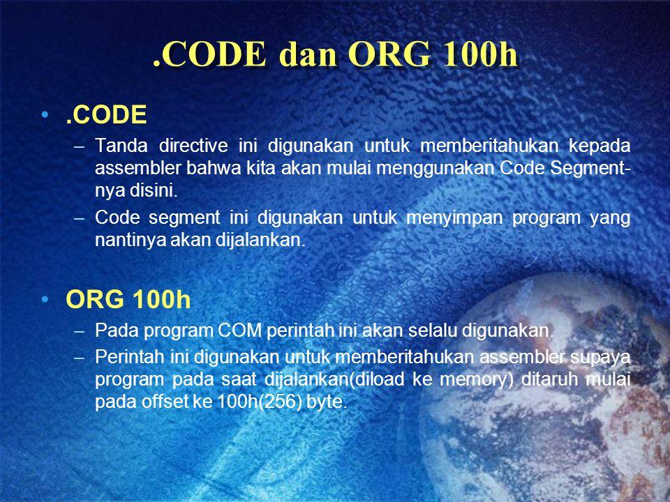 .CODE dan ORG 100h.CODE –Tanda directive ini digunakan untuk memberitahukan kepada assembler bahwa kita akan mulai menggunakan Code Segment- nya disin