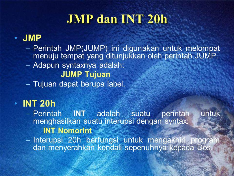 JMP dan INT 20h JMP –Perintah JMP(JUMP) ini digunakan untuk melompat menuju tempat yang ditunjukkan oleh perintah JUMP. –Adapun syntaxnya adalah: JUMP