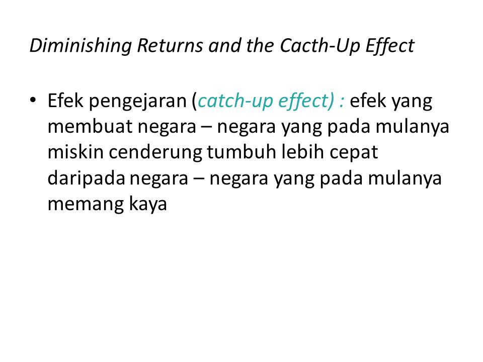 Diminishing Returns and the Cacth-Up Effect Efek pengejaran (catch-up effect) : efek yang membuat negara – negara yang pada mulanya miskin cenderung t