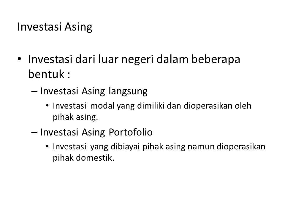 Investasi Asing Investasi dari luar negeri dalam beberapa bentuk : – Investasi Asing langsung Investasi modal yang dimiliki dan dioperasikan oleh piha