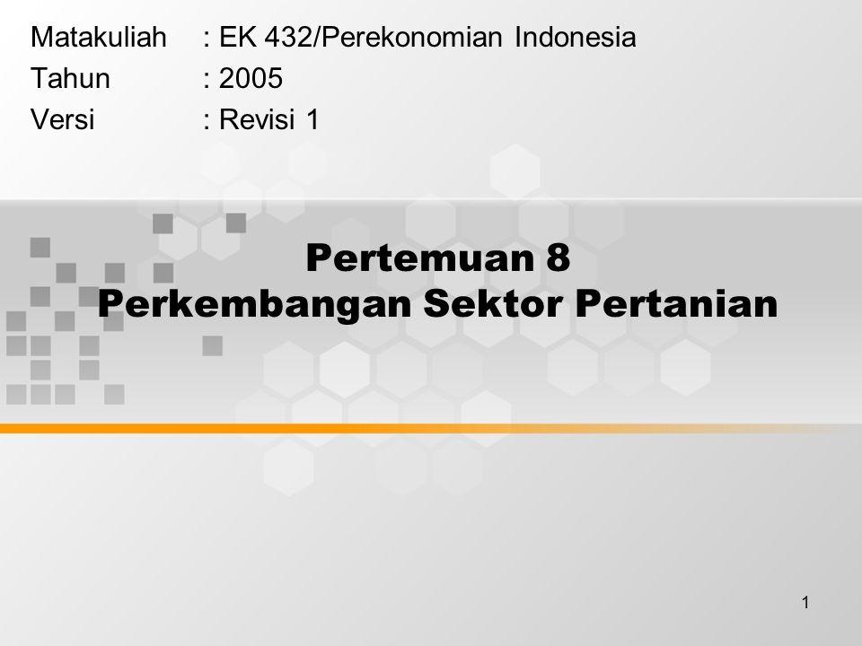 1 Pertemuan 8 Perkembangan Sektor Pertanian Matakuliah: EK 432/Perekonomian Indonesia Tahun: 2005 Versi: Revisi 1