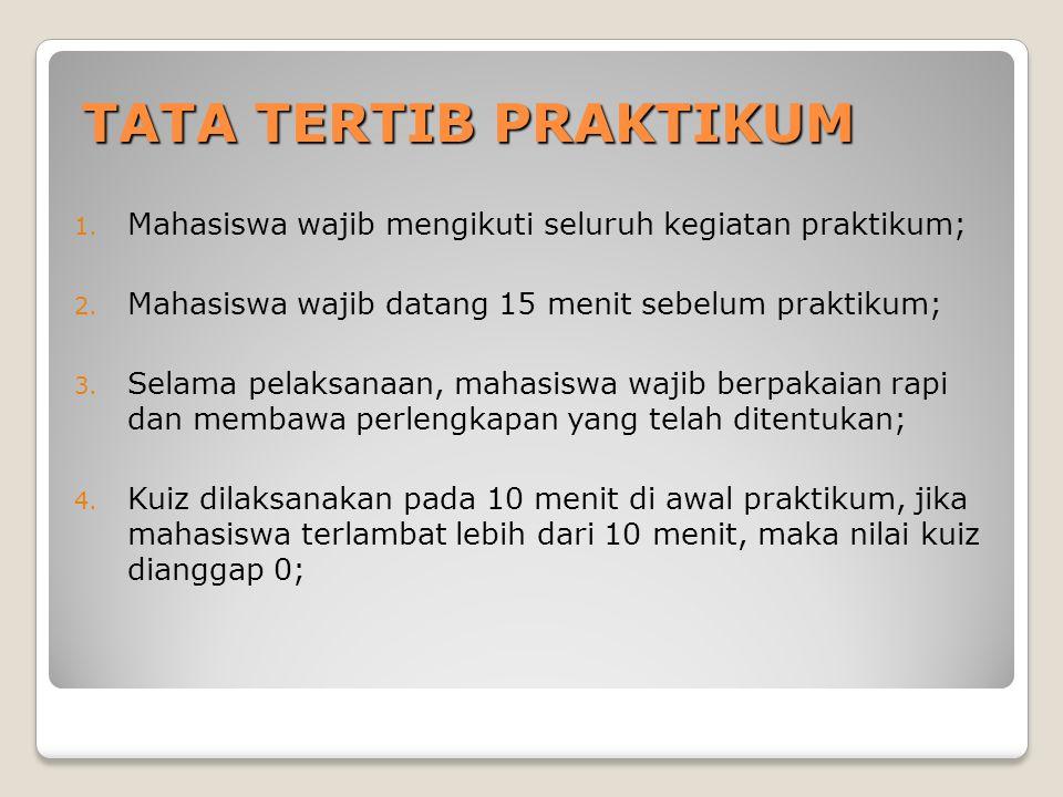 TATA TERTIB PRAKTIKUM 1. Mahasiswa wajib mengikuti seluruh kegiatan praktikum; 2. Mahasiswa wajib datang 15 menit sebelum praktikum; 3. Selama pelaksa