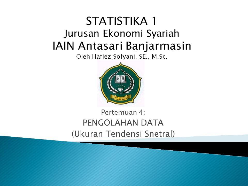 Pertemuan 4: PENGOLAHAN DATA (Ukuran Tendensi Snetral) STATISTIKA 1 Jurusan Ekonomi Syariah IAIN Antasari Banjarmasin Oleh Hafiez Sofyani, SE., M.Sc.