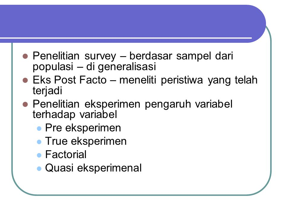 Penelitian survey – berdasar sampel dari populasi – di generalisasi Eks Post Facto – meneliti peristiwa yang telah terjadi Penelitian eksperimen pengaruh variabel terhadap variabel Pre eksperimen True eksperimen Factorial Quasi eksperimenal
