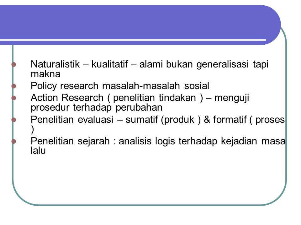 Naturalistik – kualitatif – alami bukan generalisasi tapi makna Policy research masalah-masalah sosial Action Research ( penelitian tindakan ) – mengu