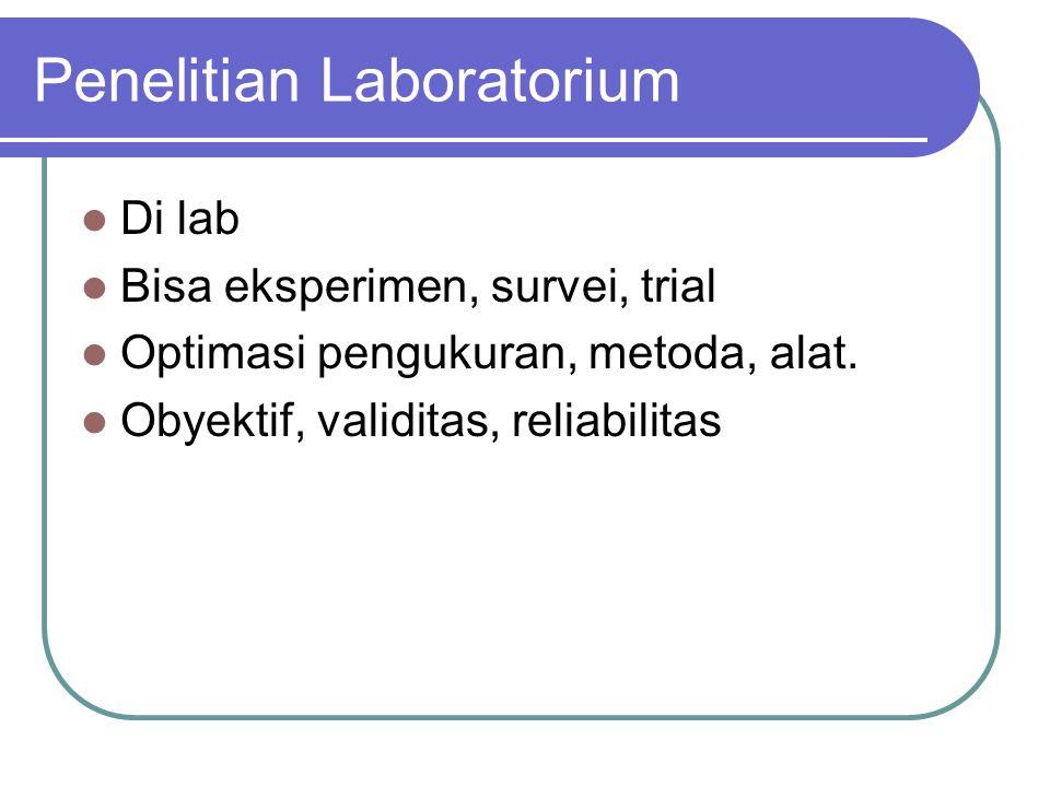 Penelitian Laboratorium Di lab Bisa eksperimen, survei, trial Optimasi pengukuran, metoda, alat. Obyektif, validitas, reliabilitas