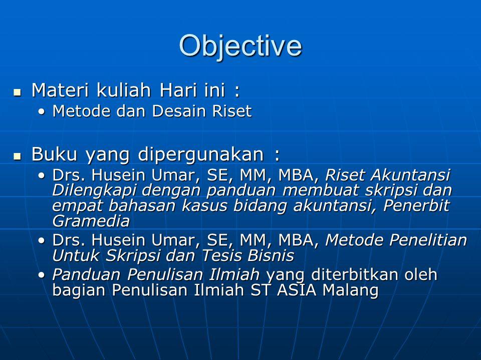 Objective Materi kuliah Hari ini : Materi kuliah Hari ini : Metode dan Desain RisetMetode dan Desain Riset Buku yang dipergunakan : Buku yang dipergunakan : Drs.