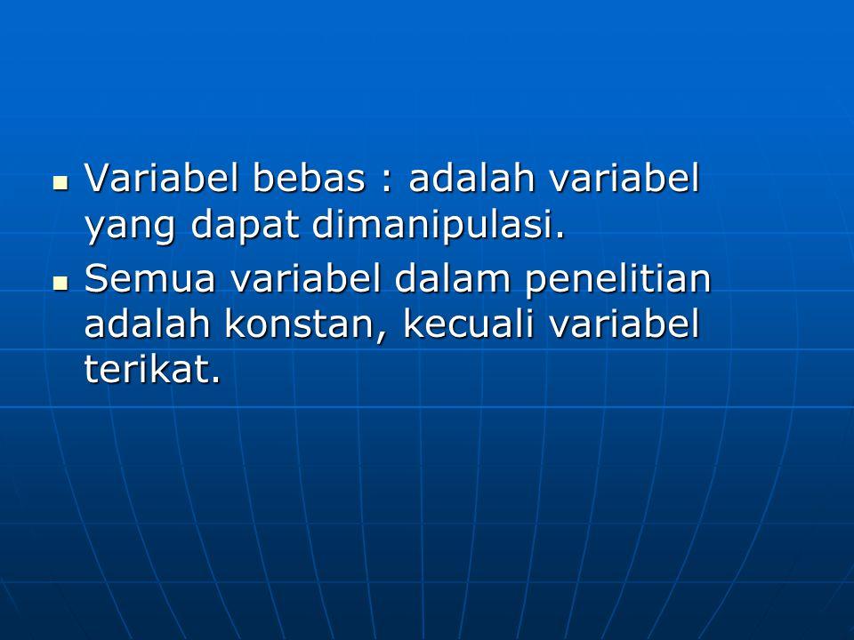 Variabel bebas : adalah variabel yang dapat dimanipulasi. Variabel bebas : adalah variabel yang dapat dimanipulasi. Semua variabel dalam penelitian ad