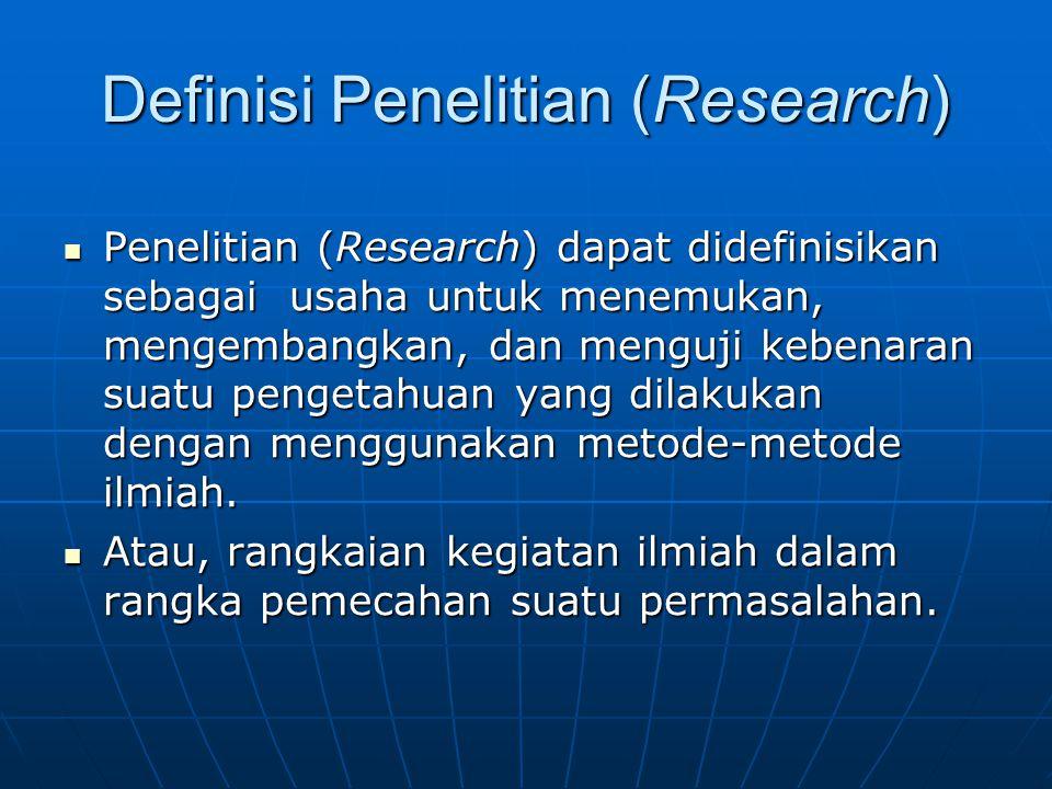 Definisi Penelitian (Research) Penelitian (Research) dapat didefinisikan sebagai usaha untuk menemukan, mengembangkan, dan menguji kebenaran suatu pengetahuan yang dilakukan dengan menggunakan metode-metode ilmiah.
