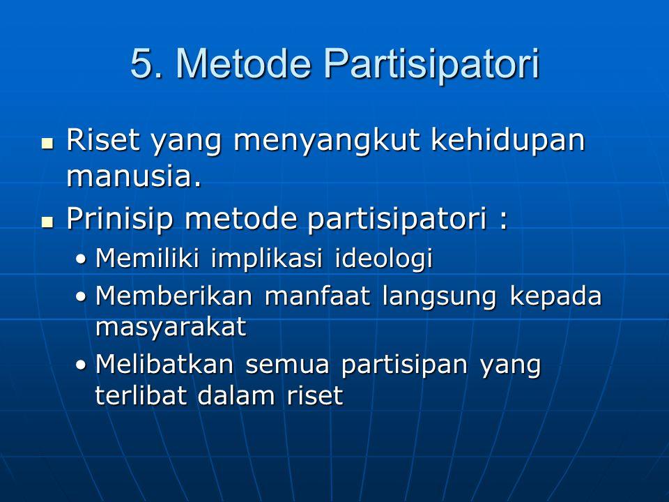 5. Metode Partisipatori Riset yang menyangkut kehidupan manusia. Riset yang menyangkut kehidupan manusia. Prinisip metode partisipatori : Prinisip met