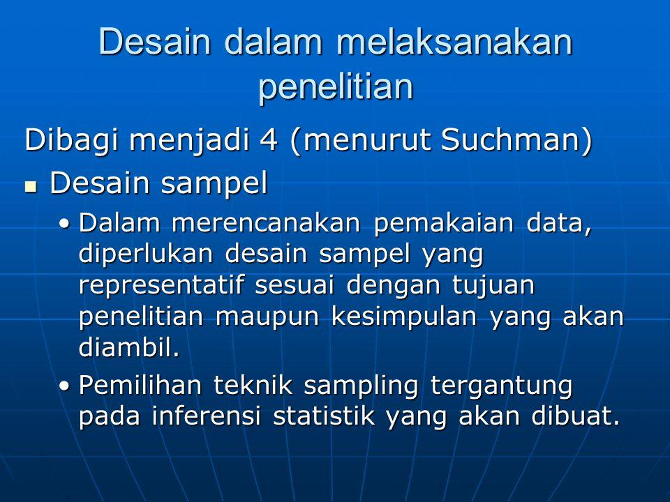 Desain dalam melaksanakan penelitian Dibagi menjadi 4 (menurut Suchman) Desain sampel Desain sampel Dalam merencanakan pemakaian data, diperlukan desain sampel yang representatif sesuai dengan tujuan penelitian maupun kesimpulan yang akan diambil.Dalam merencanakan pemakaian data, diperlukan desain sampel yang representatif sesuai dengan tujuan penelitian maupun kesimpulan yang akan diambil.