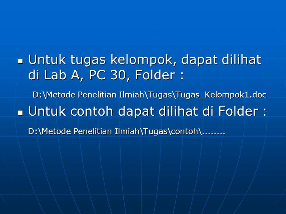 Untuk tugas kelompok, dapat dilihat di Lab A, PC 30, Folder : Untuk tugas kelompok, dapat dilihat di Lab A, PC 30, Folder : D:\Metode Penelitian Ilmiah\Tugas\Tugas_Kelompok1.doc D:\Metode Penelitian Ilmiah\Tugas\Tugas_Kelompok1.doc Untuk contoh dapat dilihat di Folder : Untuk contoh dapat dilihat di Folder : D:\Metode Penelitian Ilmiah\Tugas\contoh\........