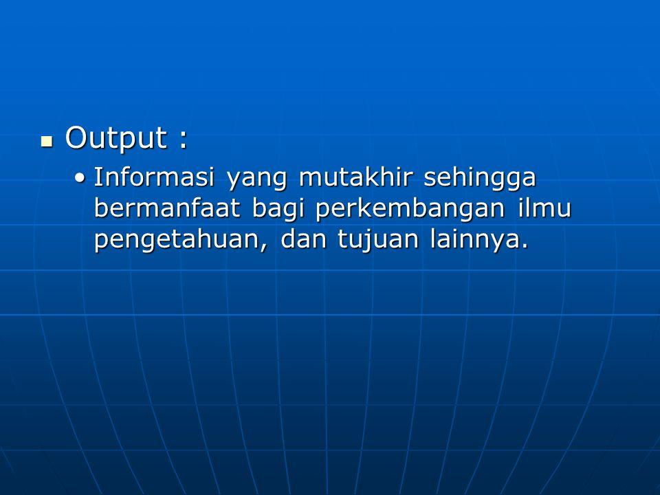 Output : Output : Informasi yang mutakhir sehingga bermanfaat bagi perkembangan ilmu pengetahuan, dan tujuan lainnya.Informasi yang mutakhir sehingga