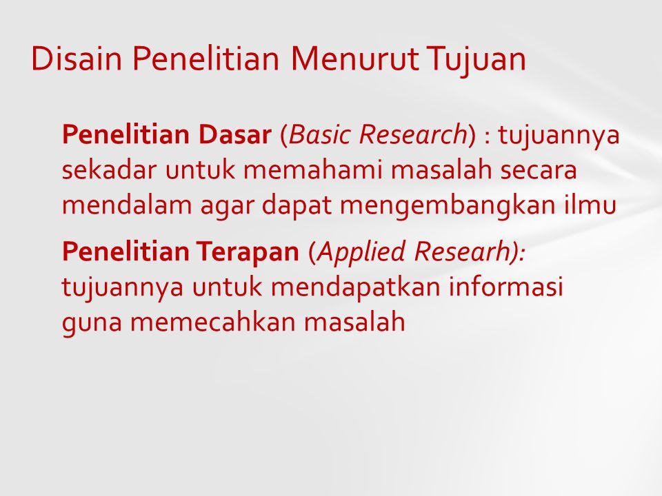 Disain Penelitian Menurut Tujuan Penelitian Dasar (Basic Research) : tujuannya sekadar untuk memahami masalah secara mendalam agar dapat mengembangkan