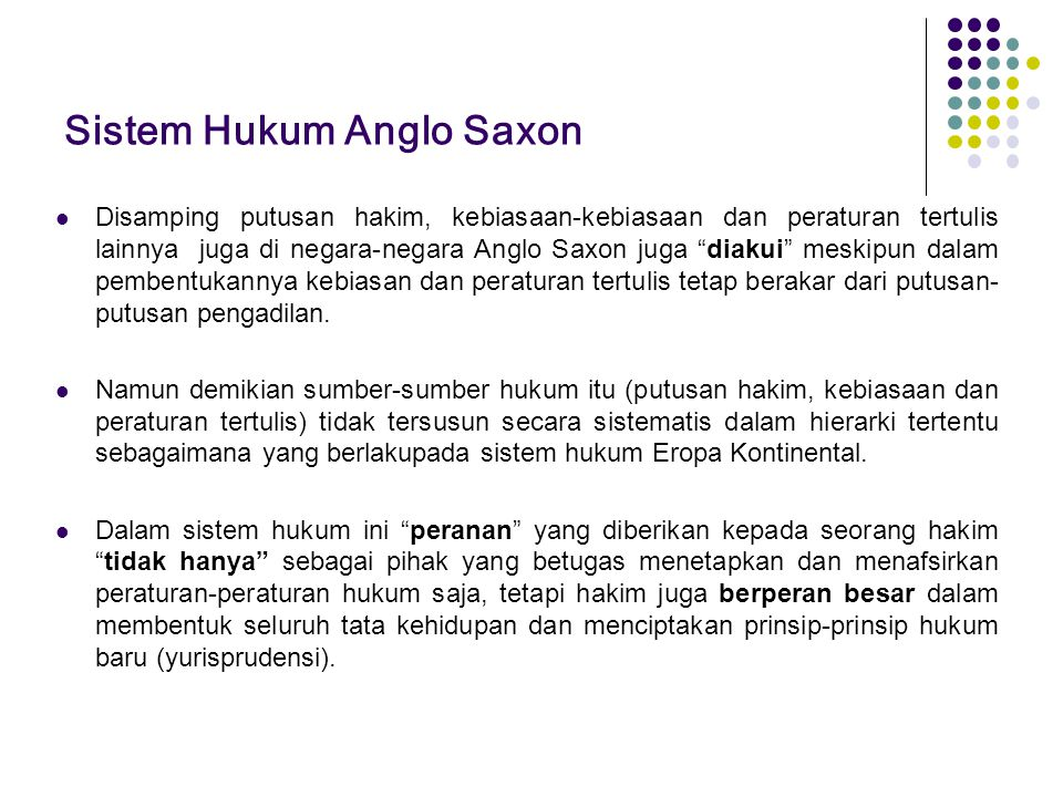 """Sistem Hukum Anglo Saxon Disamping putusan hakim, kebiasaan-kebiasaan dan peraturan tertulis lainnya juga di negara-negara Anglo Saxon juga """"diakui"""" m"""