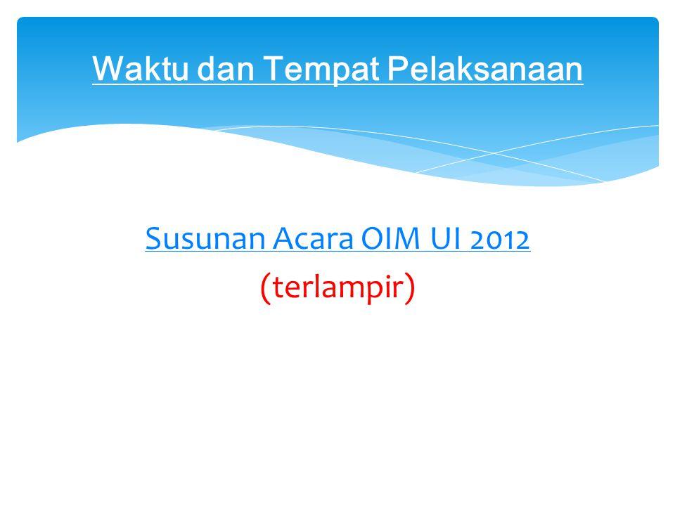 Susunan Acara OIM UI 2012 (terlampir) Waktu dan Tempat Pelaksanaan