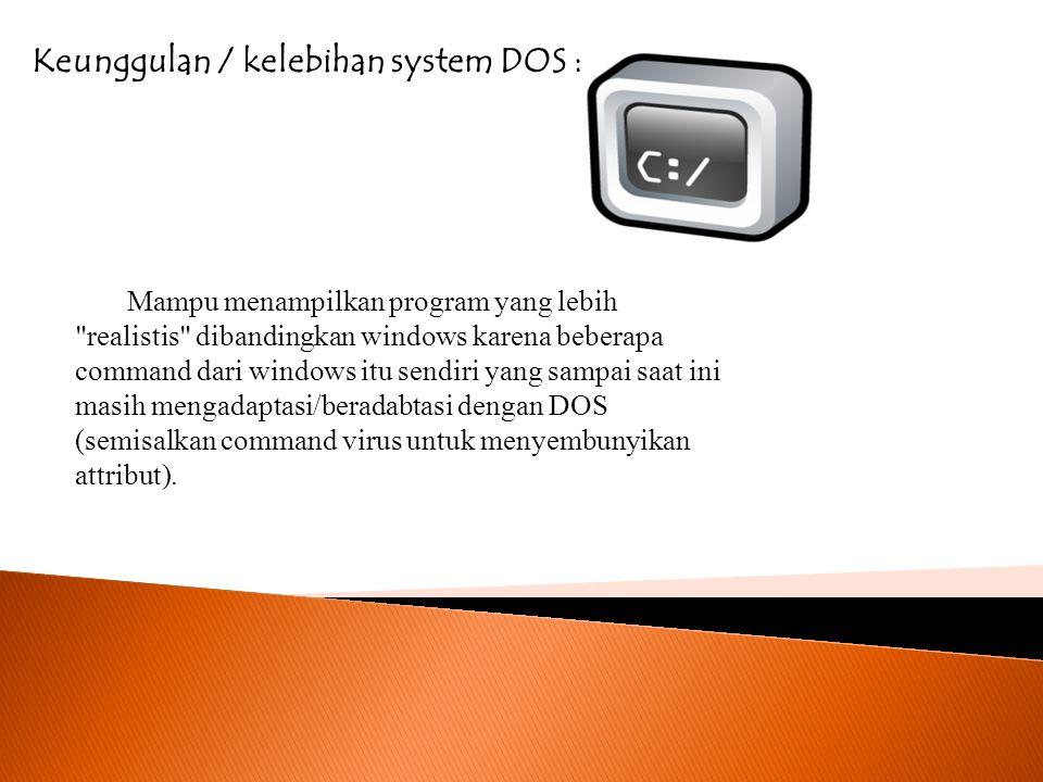 Kekurangan / ketidak unggulan System DOS : Windows yang saat ini nge-tren (NT-TECH) ternyata masih belum mampu dan tidak begitu kompatibel dengan program DOS,sebagai buktinya semisal kalo kita lagi jalanin program DOS tanpa lewat CMD pasti secara otomatis DOS akan langsung ditutup sama windowsnya.