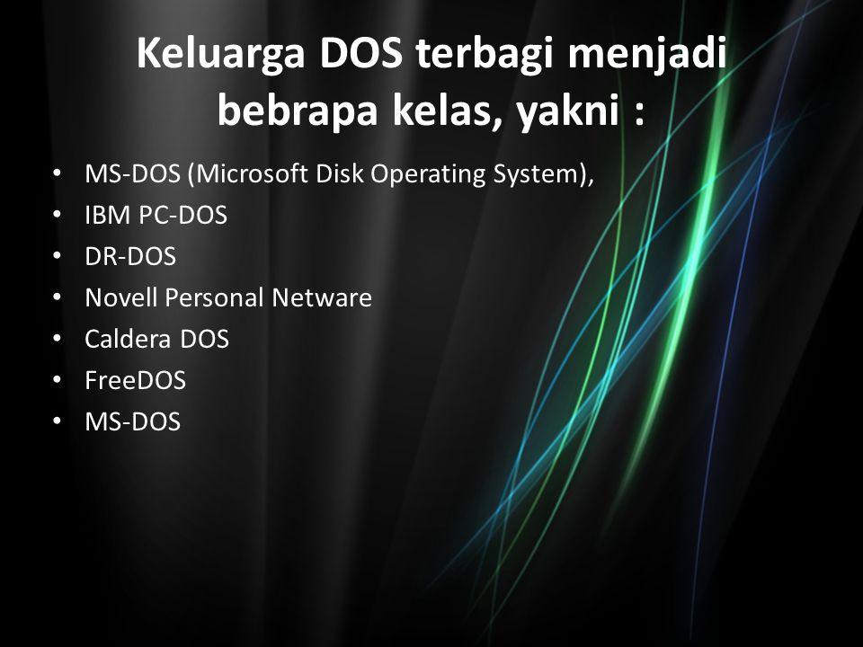 Keluarga DOS terbagi menjadi bebrapa kelas, yakni : MS-DOS (Microsoft Disk Operating System), IBM PC-DOS DR-DOS Novell Personal Netware Caldera DOS Fr