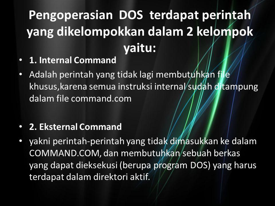 Pengoperasian DOS terdapat perintah yang dikelompokkan dalam 2 kelompok yaitu: 1. Internal Command Adalah perintah yang tidak lagi membutuhkan file kh