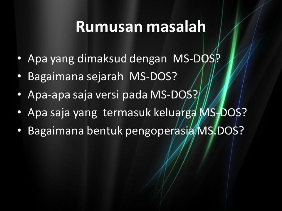 Rumusan masalah Apa yang dimaksud dengan MS-DOS? Bagaimana sejarah MS-DOS? Apa-apa saja versi pada MS-DOS? Apa saja yang termasuk keluarga MS-DOS? Bag