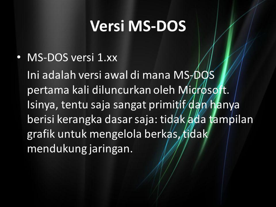 Versi MS-DOS MS-DOS versi 1.xx Ini adalah versi awal di mana MS-DOS pertama kali diluncurkan oleh Microsoft. Isinya, tentu saja sangat primitif dan ha