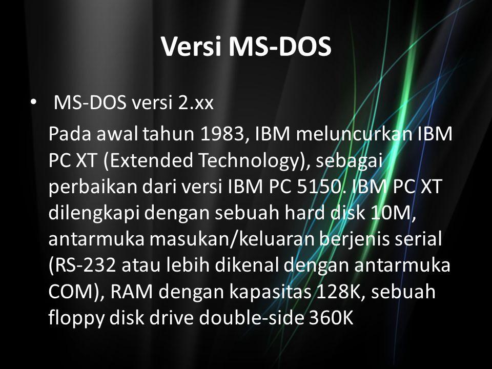 Versi MS-DOS MS-DOS versi 2.xx Pada awal tahun 1983, IBM meluncurkan IBM PC XT (Extended Technology), sebagai perbaikan dari versi IBM PC 5150. IBM PC
