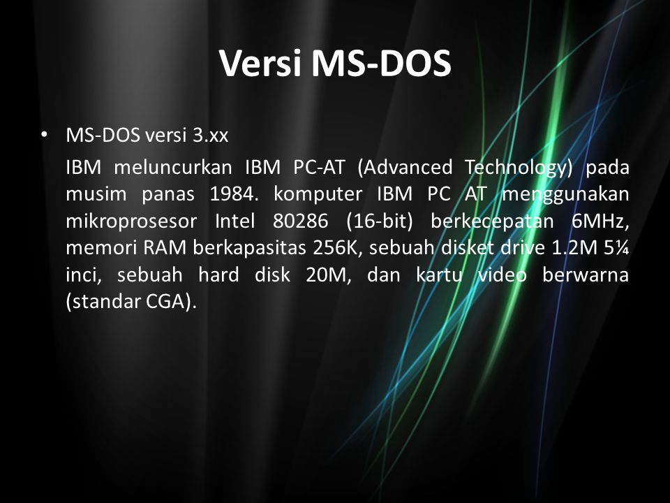 Versi MS-DOS MS-DOS versi 3.xx IBM meluncurkan IBM PC-AT (Advanced Technology) pada musim panas 1984. komputer IBM PC AT menggunakan mikroprosesor Int