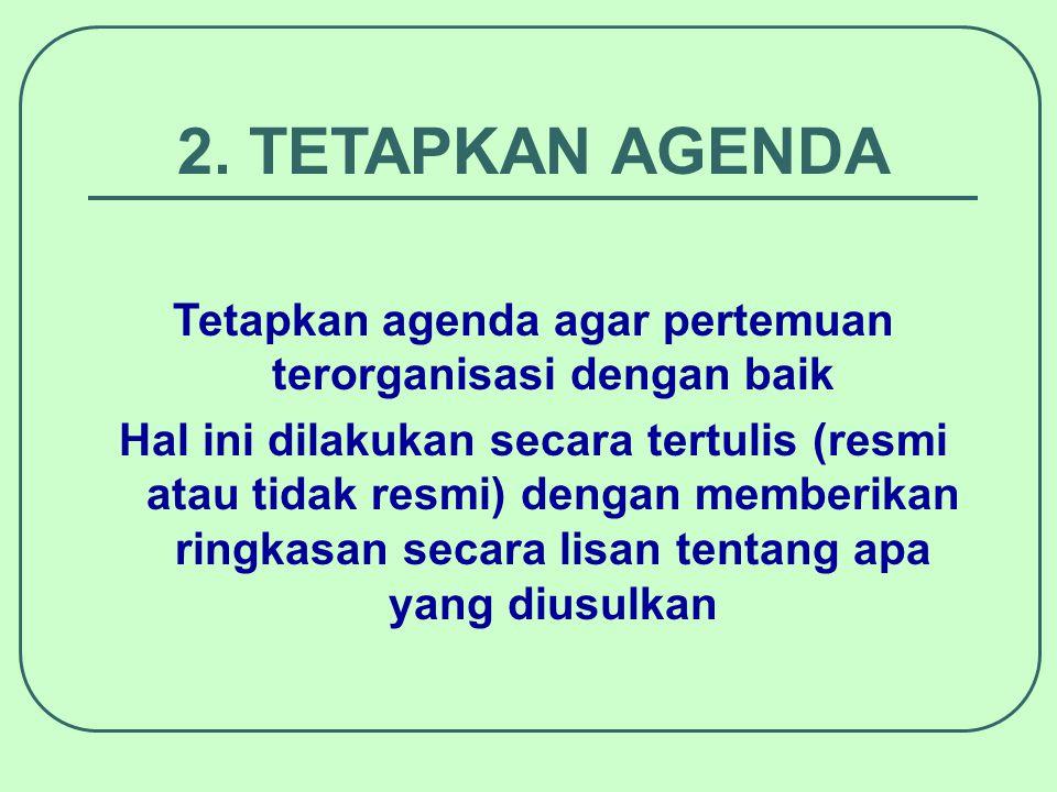 2. TETAPKAN AGENDA Tetapkan agenda agar pertemuan terorganisasi dengan baik Hal ini dilakukan secara tertulis (resmi atau tidak resmi) dengan memberik