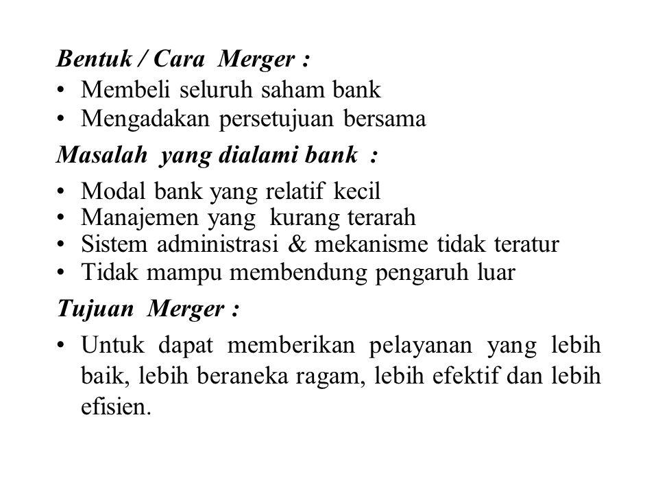 Bentuk / Cara Merger : Membeli seluruh saham bank Mengadakan persetujuan bersama Masalah yang dialami bank : Modal bank yang relatif kecil Manajemen y