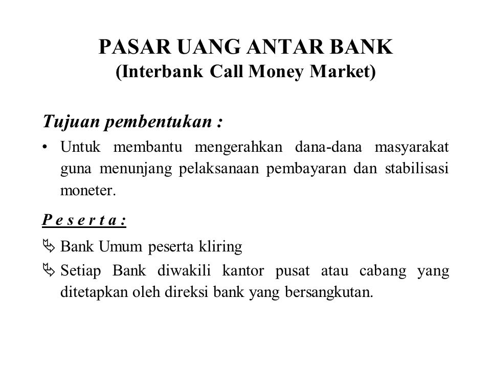 PASAR UANG ANTAR BANK (Interbank Call Money Market) Tujuan pembentukan : Untuk membantu mengerahkan dana-dana masyarakat guna menunjang pelaksanaan pembayaran dan stabilisasi moneter.
