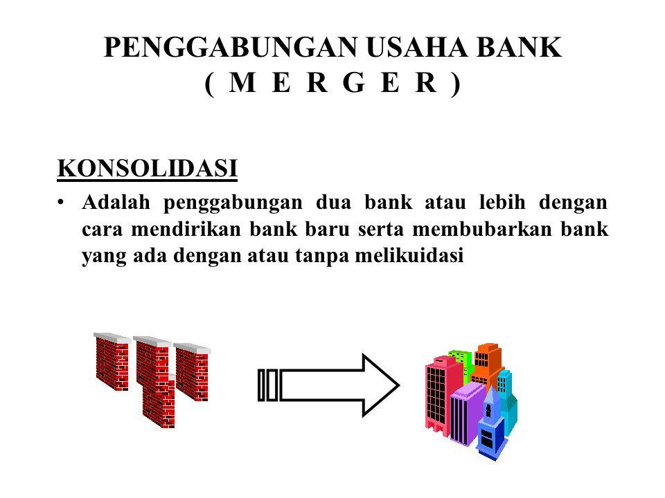 PENGGABUNGAN USAHA BANK ( M E R G E R ) KONSOLIDASI Adalah penggabungan dua bank atau lebih dengan cara mendirikan bank baru serta membubarkan bank yang ada dengan atau tanpa melikuidasi