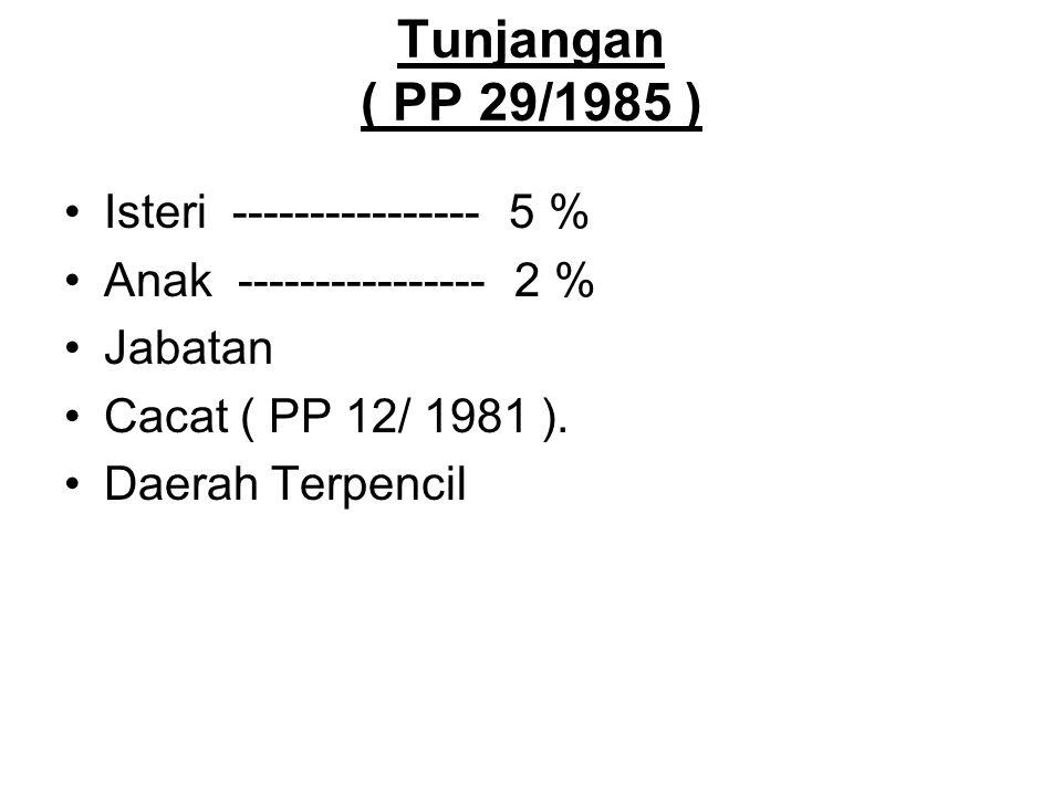 Tunjangan ( PP 29/1985 ) Isteri ---------------- 5 % Anak ---------------- 2 % Jabatan Cacat ( PP 12/ 1981 ). Daerah Terpencil