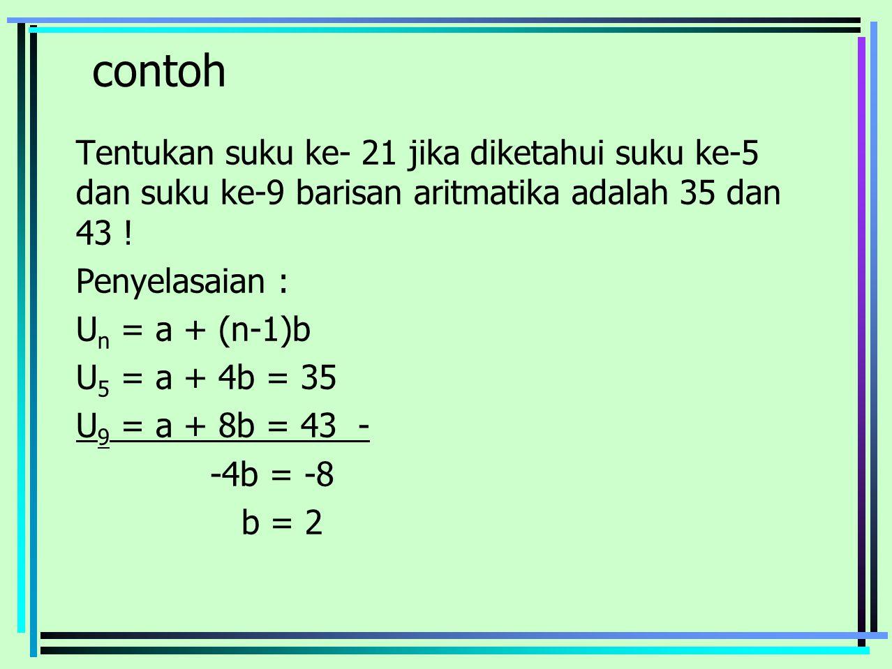 contoh Tentukan suku ke- 21 jika diketahui suku ke-5 dan suku ke-9 barisan aritmatika adalah 35 dan 43 ! Penyelasaian : U n = a + (n-1)b U 5 = a + 4b