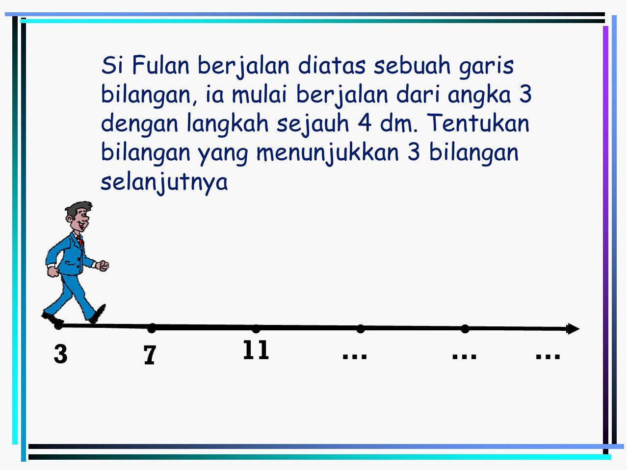 3 …11… 7 … Si Fulan berjalan diatas sebuah garis bilangan, ia mulai berjalan dari angka 3 dengan langkah sejauh 4 dm. Tentukan bilangan yang menunjukk