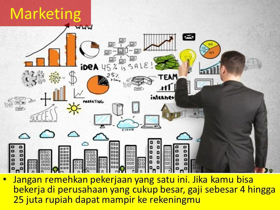 Marketing Jangan remehkan pekerjaan yang satu ini. Jika kamu bisa bekerja di perusahaan yang cukup besar, gaji sebesar 4 hingga 25 juta rupiah dapat m