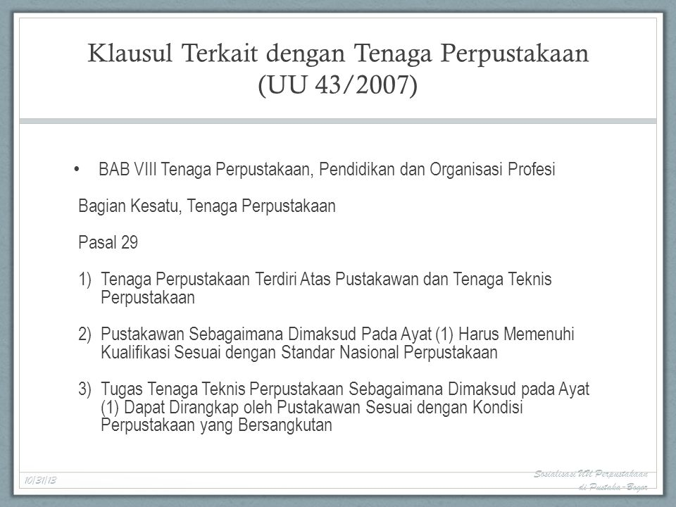Klausul Terkait dengan Tenaga Perpustakaan (UU 43/2007) BAB VIII Tenaga Perpustakaan, Pendidikan dan Organisasi Profesi Bagian Kesatu, Tenaga Perpustakaan Pasal 29 1)Tenaga Perpustakaan Terdiri Atas Pustakawan dan Tenaga Teknis Perpustakaan 2)Pustakawan Sebagaimana Dimaksud Pada Ayat (1) Harus Memenuhi Kualifikasi Sesuai dengan Standar Nasional Perpustakaan 3)Tugas Tenaga Teknis Perpustakaan Sebagaimana Dimaksud pada Ayat (1) Dapat Dirangkap oleh Pustakawan Sesuai dengan Kondisi Perpustakaan yang Bersangkutan 10/31/13 Sosialisasi UU Perpustakaan di Pustaka-Bogor