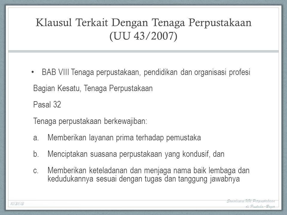 Klausul Terkait Dengan Tenaga Perpustakaan (UU 43/2007) BAB VIII Tenaga perpustakaan, pendidikan dan organisasi profesi Bagian Kesatu, Tenaga Perpustakaan Pasal 32 Tenaga perpustakaan berkewajiban: a.Memberikan layanan prima terhadap pemustaka b.Menciptakan suasana perpustakaan yang kondusif, dan c.Memberikan keteladanan dan menjaga nama baik lembaga dan kedudukannya sesuai dengan tugas dan tanggung jawabnya 10/31/13 Sosialisasi UU Perpustakaan di Pustaka-Bogor