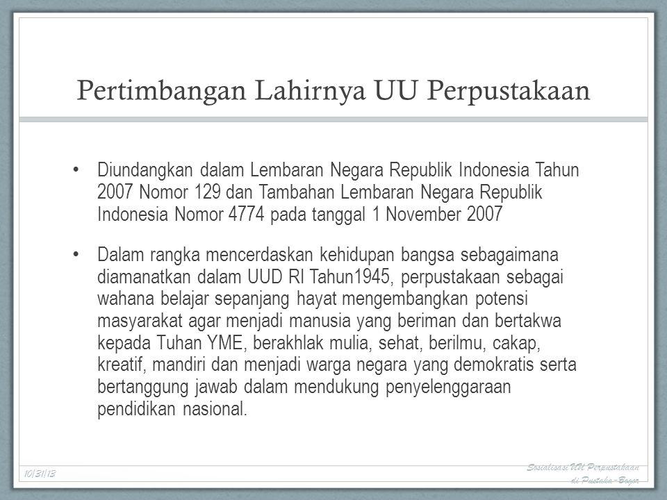 Pertimbangan Lahirnya UU Perpustakaan Diundangkan dalam Lembaran Negara Republik Indonesia Tahun 2007 Nomor 129 dan Tambahan Lembaran Negara Republik Indonesia Nomor 4774 pada tanggal 1 November 2007 Dalam rangka mencerdaskan kehidupan bangsa sebagaimana diamanatkan dalam UUD RI Tahun1945, perpustakaan sebagai wahana belajar sepanjang hayat mengembangkan potensi masyarakat agar menjadi manusia yang beriman dan bertakwa kepada Tuhan YME, berakhlak mulia, sehat, berilmu, cakap, kreatif, mandiri dan menjadi warga negara yang demokratis serta bertanggung jawab dalam mendukung penyelenggaraan pendidikan nasional.