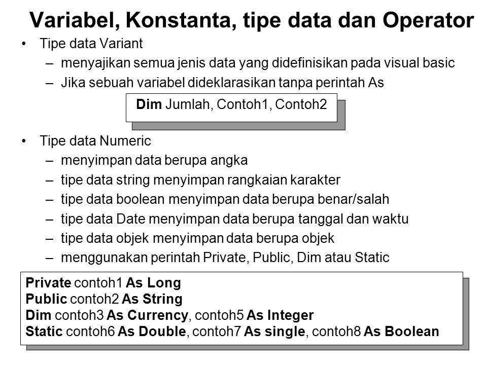 Tipe data Variant –menyajikan semua jenis data yang didefinisikan pada visual basic –Jika sebuah variabel dideklarasikan tanpa perintah As Tipe data Numeric –menyimpan data berupa angka –tipe data string menyimpan rangkaian karakter –tipe data boolean menyimpan data berupa benar/salah –tipe data Date menyimpan data berupa tanggal dan waktu –tipe data objek menyimpan data berupa objek –menggunakan perintah Private, Public, Dim atau Static Variabel, Konstanta, tipe data dan Operator Dim Jumlah, Contoh1, Contoh2 Private contoh1 As Long Public contoh2 As String Dim contoh3 As Currency, contoh5 As Integer Static contoh6 As Double, contoh7 As single, contoh8 As Boolean