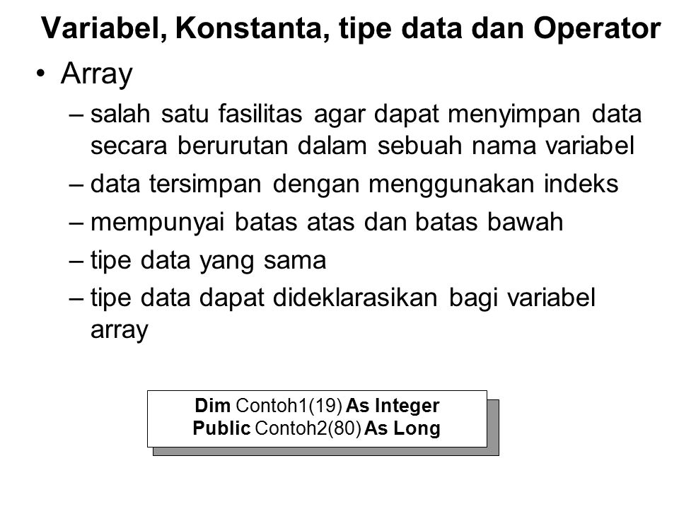 Array –salah satu fasilitas agar dapat menyimpan data secara berurutan dalam sebuah nama variabel –data tersimpan dengan menggunakan indeks –mempunyai batas atas dan batas bawah –tipe data yang sama –tipe data dapat dideklarasikan bagi variabel array Variabel, Konstanta, tipe data dan Operator Dim Contoh1(19) As Integer Public Contoh2(80) As Long
