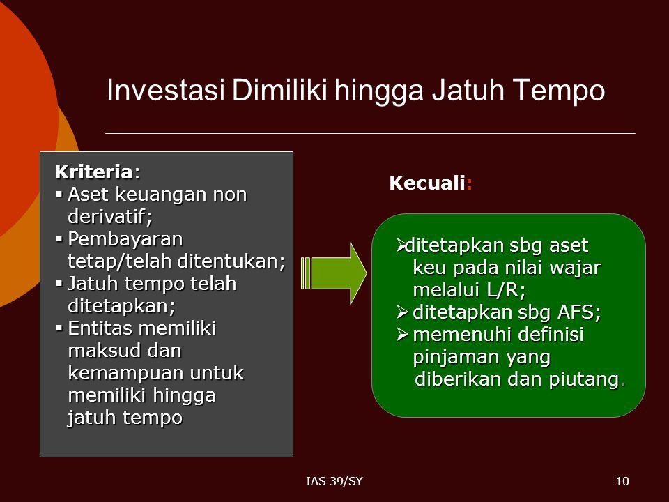 IAS 39/SY10 Investasi Dimiliki hingga Jatuh Tempo Kriteria:  Aset keuangan non derivatif;  Pembayaran tetap/telah ditentukan;  Jatuh tempo telah di