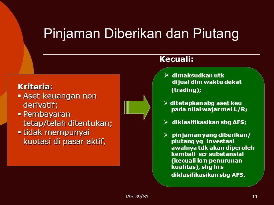 IAS 39/SY11 Pinjaman Diberikan dan Piutang Kriteria:  Aset keuangan non derivatif;  Pembayaran tetap/telah ditentukan;  tidak mempunyai kuotasi di