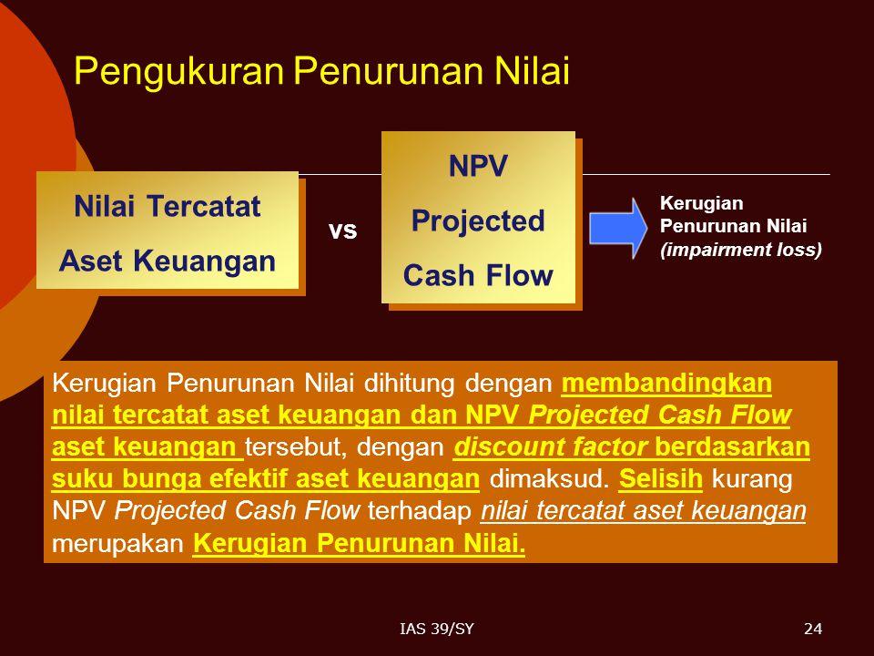 IAS 39/SY24 Kerugian Penurunan Nilai dihitung dengan membandingkan nilai tercatat aset keuangan dan NPV Projected Cash Flow aset keuangan tersebut, de