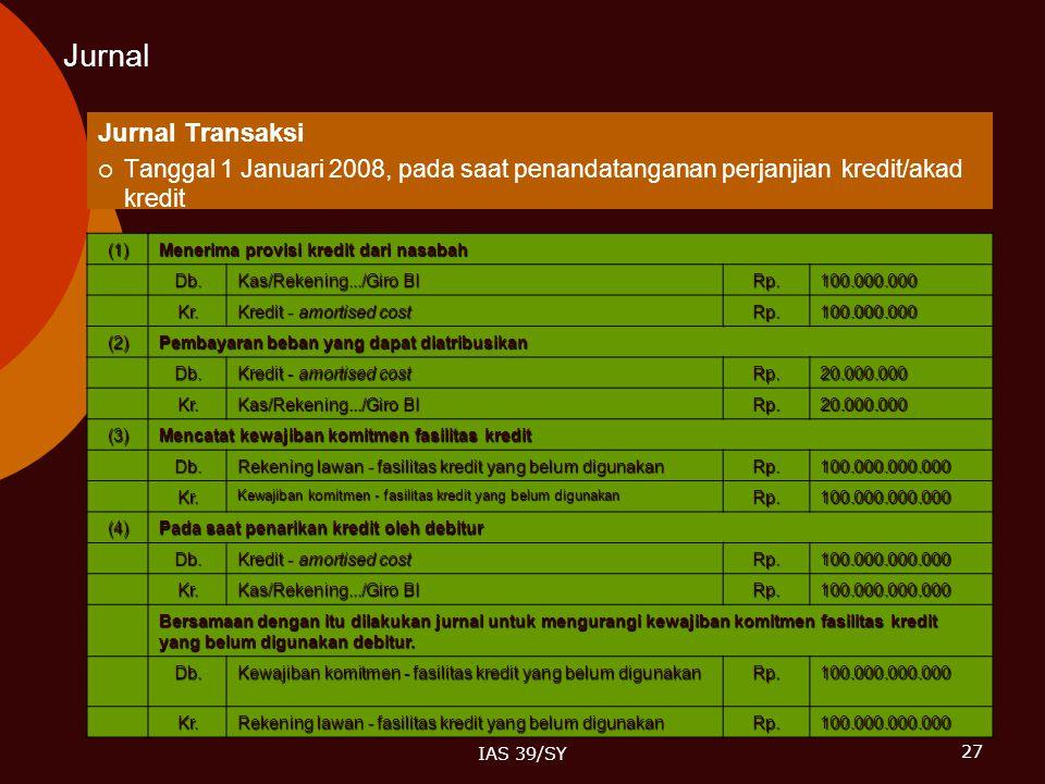 27 IAS 39/SY Jurnal Jurnal Transaksi  Tanggal 1 Januari 2008, pada saat penandatanganan perjanjian kredit/akad kredit (1) Menerima provisi kredit dar