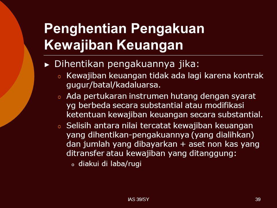 IAS 39/SY39 Penghentian Pengakuan Kewajiban Keuangan ► Dihentikan pengakuannya jika: o Kewajiban keuangan tidak ada lagi karena kontrak gugur/batal/ka