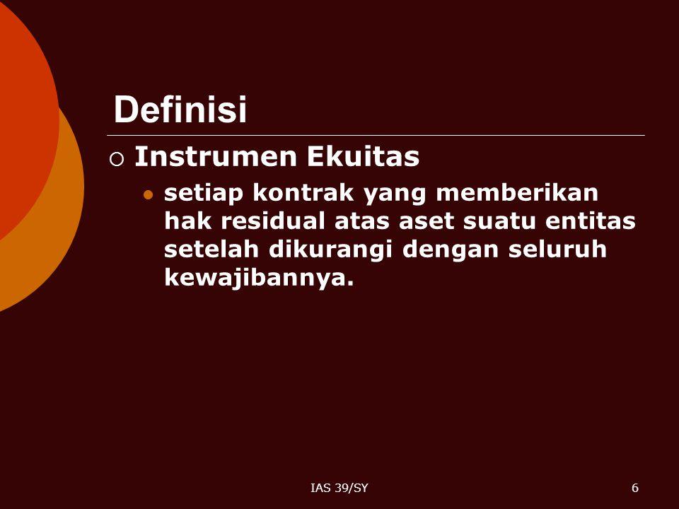 IAS 39/SY6 Definisi  Instrumen Ekuitas setiap kontrak yang memberikan hak residual atas aset suatu entitas setelah dikurangi dengan seluruh kewajiban