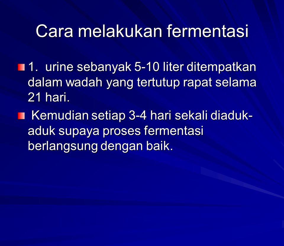 Cara melakukan fermentasi 1. urine sebanyak 5-10 liter ditempatkan dalam wadah yang tertutup rapat selama 21 hari. 1. urine sebanyak 5-10 liter ditemp