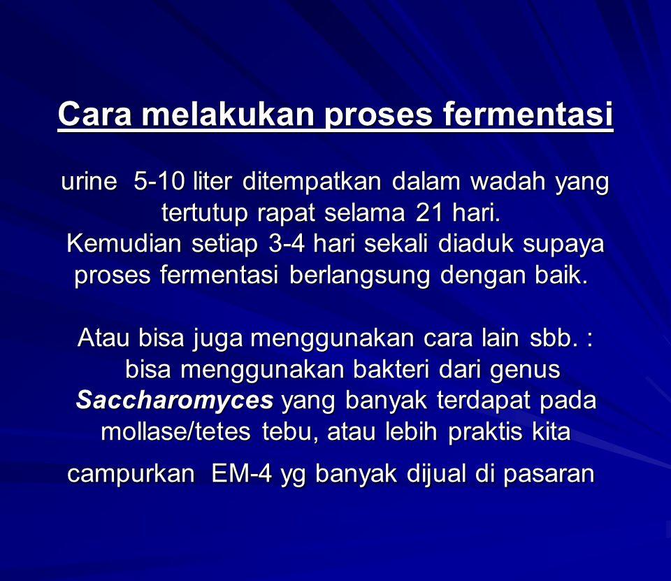 Cara melakukan proses fermentasi urine 5-10 liter ditempatkan dalam wadah yang tertutup rapat selama 21 hari. Kemudian setiap 3-4 hari sekali diaduk s