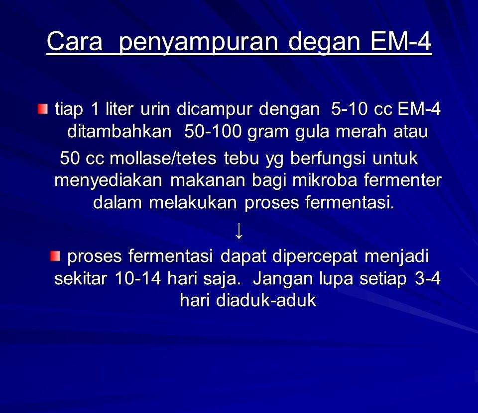 Cara penyampuran degan EM-4 tiap 1 liter urin dicampur dengan 5-10 cc EM-4 ditambahkan 50-100 gram gula merah atau 50 cc mollase/tetes tebu yg berfung